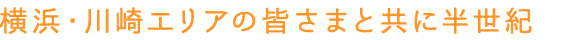 横浜・川崎エリアの皆さまと共に半世紀